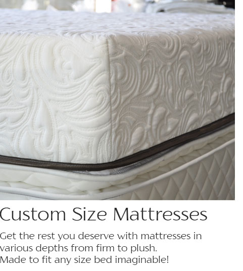 Custom Size Mattresses--Get the rest you desrve with matresses in various depths from firm to plush. Made to fit any size bed imaginable!
